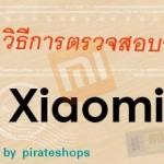 วิธีตรวจสอบสินค้า Xiaomi ว่าเป็นของแท้หรือไม่กับเว็บของ Xiaomi